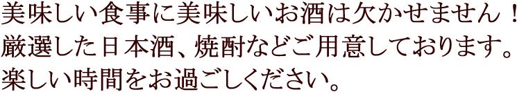 美味しい食事に美味しいお酒は欠かせません!厳選した日本酒、焼酎などご用意しております。楽しい時間をお過ごしください。